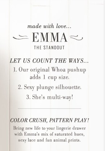 made with love... EMMA | The Standout | Let Us Count The Ways... 1. Our original Whoa pushup adds 1 cup size. 2. Sexy plunge silhouette. 3. She's multi-way! | Color Crush, Pattern Play! Bring new life to your lingerie drawer with Emma's mix of saturated hues, sexy lace, and fun animal prints.