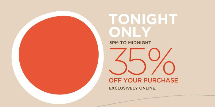 TONIGHT ONLY | 5PM TO MIDNIGHT | 35% OFF YOUR PURCHASE | EXCLUSIVELY ONLINE.