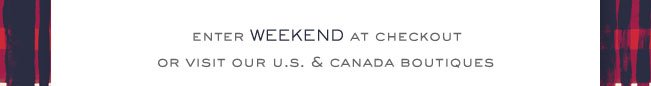 ENTER WEEKEND AT CHECKOUT OR VISIT OUR U.S. & CANADA BOUTIQUES