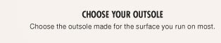 CHOOSE YOUR OUTSOLE | Choose the outsole made for the surface you run on most.