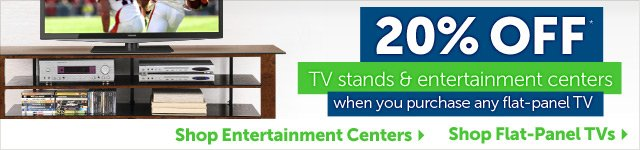 20% OFF** TV stands & entertainments centers when you purchase any flat-panel TV