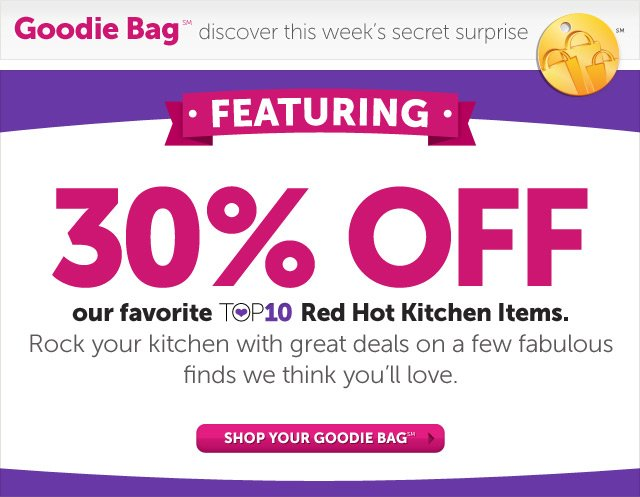 Goodie Bag(SM) discover this week's secret surprise - FEATURING - 30% OFF* our favorite Top 10 Red Hot Kitchen Items. Rock your kitchen with great deals on a few fabulous finds we think you'll love - Use promo code REDHOT30 - Shop Now