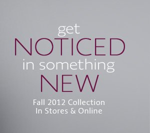 GET NOTICED IN SOMETHING NEW FALL 2012 COLLECTION IN STORES & 