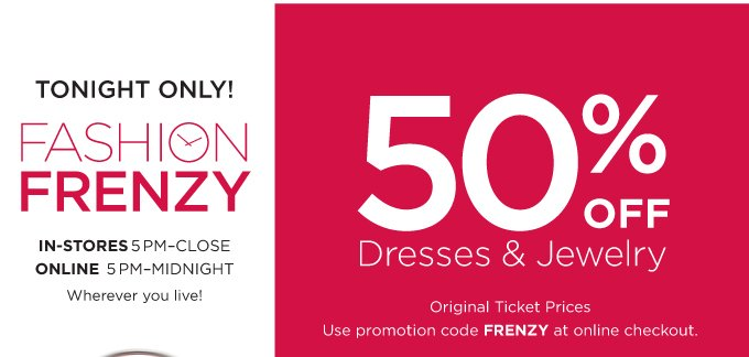 TONIGHT ONLY! FASHION FRENZY. 50% OFF Dresses & Jewelry