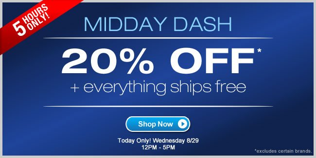 Midday Dash - 20% Off* + Everything Ships Free. 5 Hours Only!