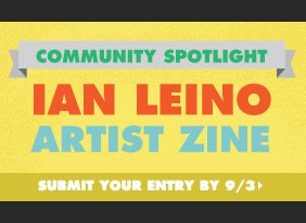 Community Spotlight - Ian Leino artist zine. Submit your entry by 9/3