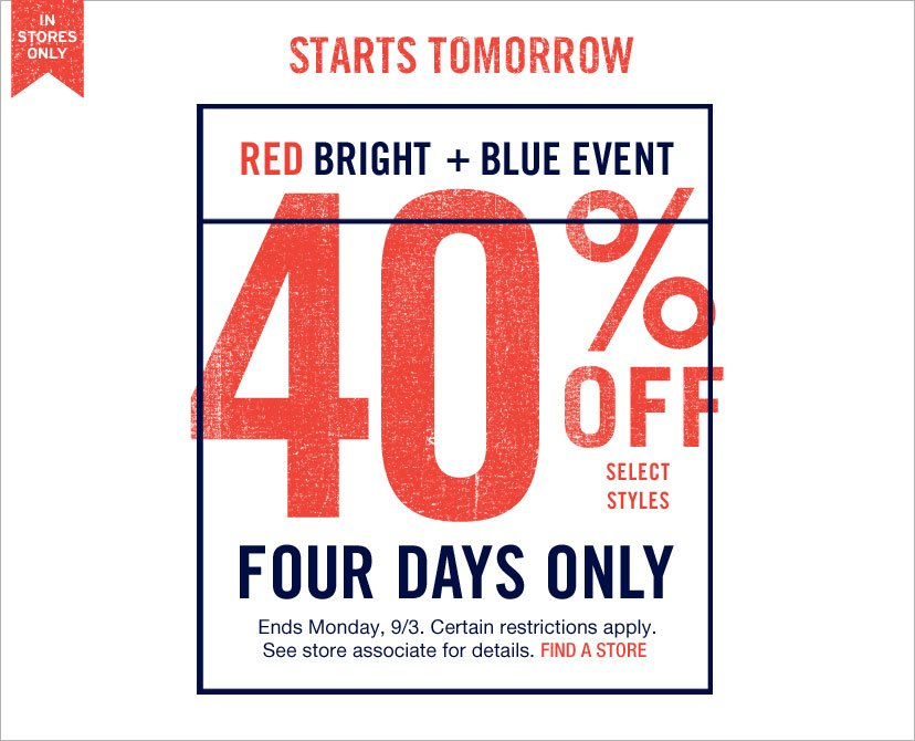 IN STORES ONLY - RED BRIGHT + BLUE EVENT: 40% OFF SELECT STYLES. FOUR DAYS ONLY| Ends Monday, 9/3. Certain restrictions apply. See store associate for details. FIND A STORE