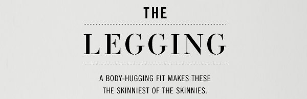 THE LEGGING. A body-hugging fit makes these the skinniest of the Skinnies.
