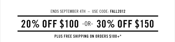 Ends September 14th-Use code FALL2012. 20% OFF $100 OR 30% OFF$150. Plus free shipping on orders $100+*