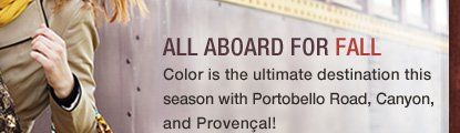 All Aboard for FALL. Color is the ultimate destination this season with Portobello Road, Canyon, and Provincial!