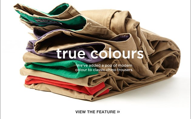 true colours - We've added a pop of modern colour to classic chino trousers. View the feature.