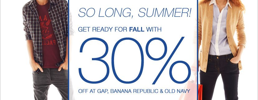 SO LONG SUMMER. GET REDY FOR FALL WITH 30% OFF AT GAP, BANANA REPUBLIC & OLD NAVY