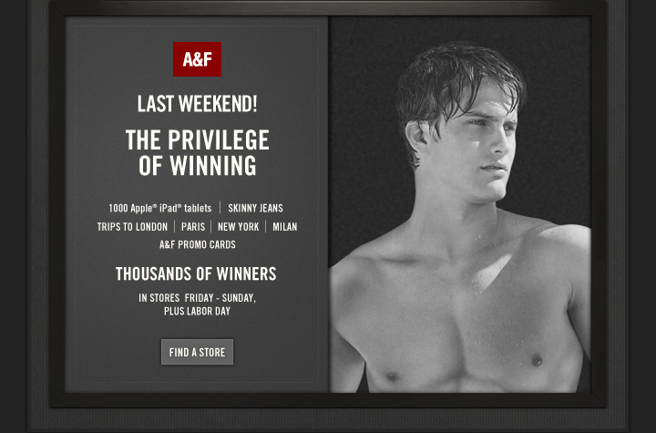 A&F lAST WEEKEND!          THE PRIVILEGE OF WINNING          1000 Apple® iPad® tablets | SKINNY JEANS | TRIPS TO LONDON |  PARIS | NEW YORK | MILAN          A&F PROMO CARDS          THOUSANDS OF WINNERS          INSTORES FRIDAY – SUNDAY,     PLUS LABOR DAY          FIN A STORE