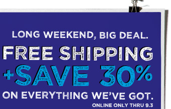 Long Weekend, Big Deal. | Free Shipping + Save 30% | On Everything We've Got. | Online only thru 9.3