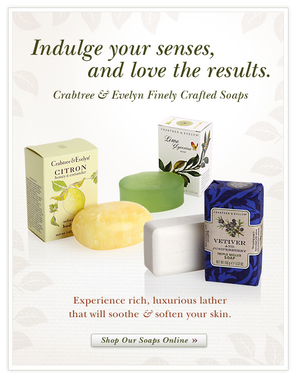 Indulge your senses, Love the results with Crabtree & Evelyn finely crafted soaps.