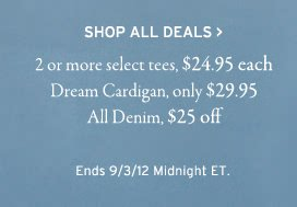 shop all deals. 2 or more select tee 24.95 each. dream cardigan only 29.95. all denim 25 dollars off. ends 9.3.12 midnight et