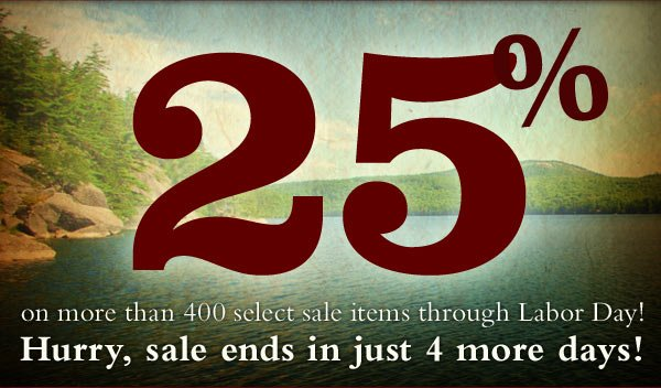Save an extra 25% on more than 500 select sale items through Labor Day! Hurry, sale ends in just 4 more days!