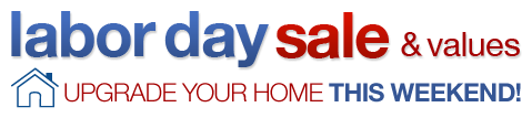 Labor Day Sale & Values - Upgrade Your Home This Weekend!