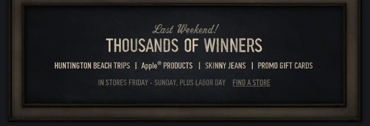 Last Weekend! THOUSANDS OF  WINNERS. FIND A STORE