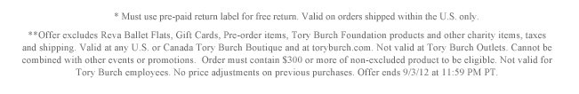* Must use pre-paid return label for free return. Valid on orders shipped within the U.S. only. **Offer excludes Reva Ballet Flats, Gift Cards, Pre-order items, Tory Burch Foundation products and other charity items, taxes and shipping. Valid at any U.S. or Canda Tory Burch Boutique and at toryburch.com. Not valid at Tory Burch Outlets. Cannot be combined with other events or promotions.  Order must contain $300 or more of non-excluded product to be eligible. Not valid for Tory Burch employees. No price adjustments on previous  purchases. Offer ends 9/3/12 at 11:59 PM PT.