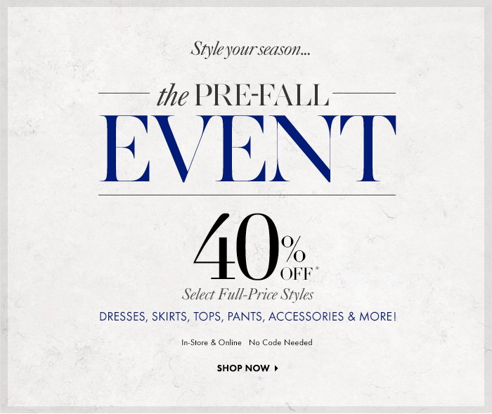 Style Your Season...  THE PRE–FALL EVENT 40% Off* Select Full–Price Styles Dresses, Skirts, Tops, Pants, Accessories & More!  In–Store & Online No Code Needed  Shop Now