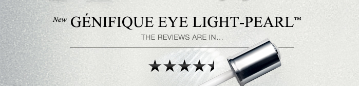 New GÉNIFIQUE EYE LIGHT-PEARL™  THE REVIEWS ARE IN...
