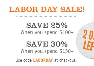 LABOR DAY SALE! SAVE 25% When you spend $100+,  SAVE 30% When you spend $150+! Use code LABORDAY at checkout.
