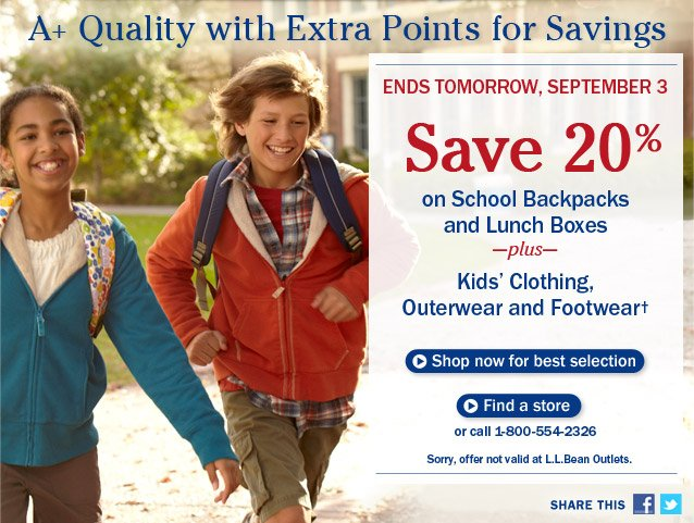 A+ Quality with Extra Points for Savings.  Ends Tomorrow, September 3. Save 20% on School Backpacks and Lunch Boxes, plus Kids' Clothing, Outerwear and Footwear. Sorry, offer not valid at L.L.Bean Outlets.