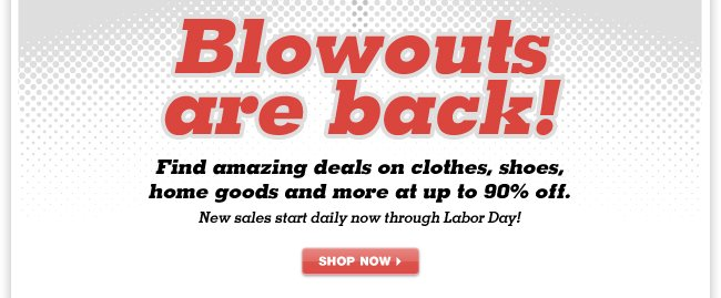 Up to 90% OFF! Amazing blowout deals on clothes, shoes, home goods and more.