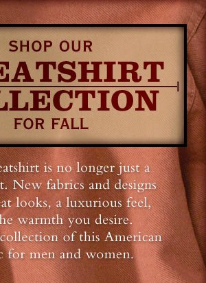 The sweatshirt is no longer just a sweatshirt. New fabrics and designs offer great looks, luxurious feel, and the warmth you desire in our collection of this American classic for men and women.
