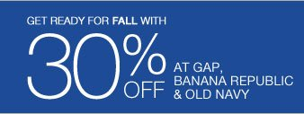 GET READY FOR FALL WITH 30% OFF  AT GAP BANANA REPUBLIC & OLD NAVY
