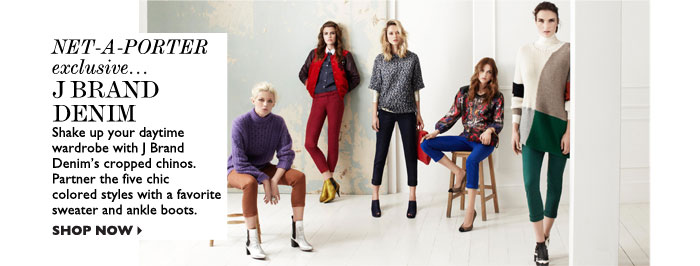NET-A-PORTER EXCLUSIVE... J BRAND DENIM – Shake up your daytime wardrobe with J Brand Denim's cropped chinos. Partner the five chic  colored styles with a favorite sweater and ankle boots. SHOP NOW
