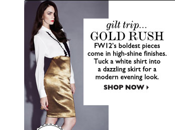 GILT TRIP... GOLD RUSH – FW12's boldest pieces come in high-shine finishes. Tuck a white shirt into a dazzling skirt for a modern evening 