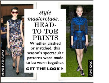 STYLE MASTERCLASS... HEAD-TO-TOE PRINTS – Whether clashed or matched, this season's spectacular patterns were made to be worn together.  GET THE LOOK