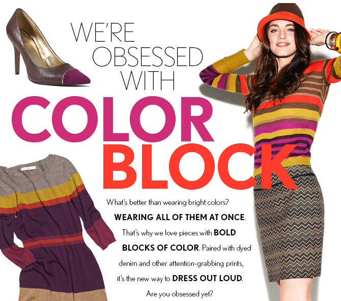 WE'RE OBSESSED WITH  COLOR BLOCK  WHAT'S BETTER THAN WEARING BRIGHT COLORS? WEARING ALL OF THEM AT ONCE. THAT'S WHY WE LOVE PIECES WITH BOLD  BLOCKS OF COLOR. PAIRED WITH DYED DENIM AND OTHER ATTENTION-GRABBING PRINTS, IT'S THE NEW WAY TO DRESS OUT LOUD. ARE YOU OBSESSED YET?