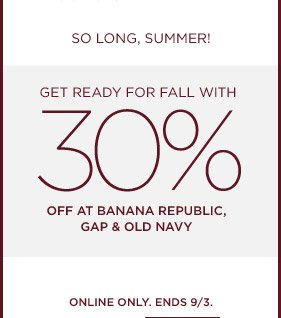 SO LONG SUMMER! GET READY FOR FALL WITH 30% OFF AT BANANA REPUBLIC, GAP & OLD NAVY. ONLINE ONLY. ENDS 9/3.