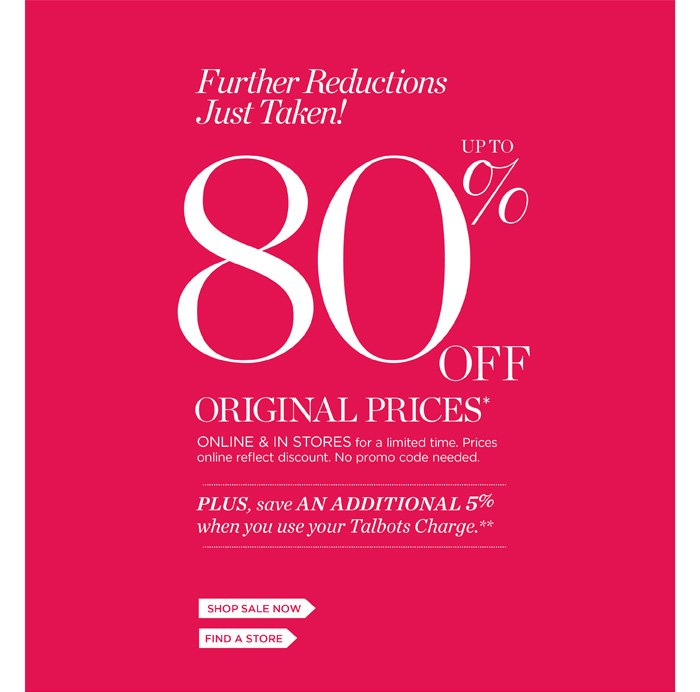 Red Hanger Clearance. Further reductions just taken! Up to 80% off original prices. Online and in stores for a limited time. Prices online reflect discount. No promo code needed. Plus, save an additional 5% when you use your Talbots Charge. Shop sale now or find a store.