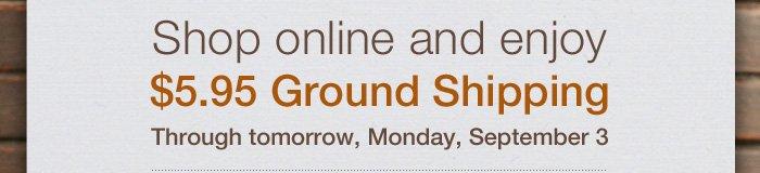 Shop online and enjoy $5.95 Ground Shipping. Through tomorrow, Monday, September 3.