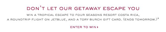 DON' LET OUR GETAWAY ESCAPE YOU WIN A TROPICAL ESCAPE TO FOUR SEASONS RESORT IN COSTA RICA, A ROUNDTRIP FLIGHT ON JETBLUE, AND A TORY BURCH GIFT CARD, (ENDS TOMORROW)* ENTER TO WIN