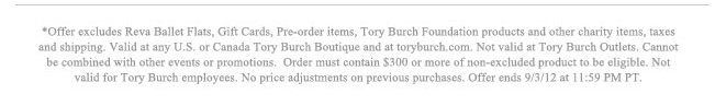 *Offer excludes Reva Ballet Flasts, Gift Cards, pre-order items, Tory Burch Foundation products and other charity items, taxes and shipping. Valid at any U.S. or Canada Tory Burch Boutique and at toryburch.com. Not valid at Tory Burch Outlets. Cannot be combined with other events or promotions. Order must contain $300 or more or non-excluded products to be eligible. Not valid for Tory Burch employees. No price adjustments on previous purchases. Offer ends 9/3/12 at 11:59 PM PT.