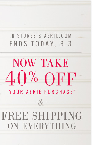 In Stores & Aerie.com | Ends Today, 9.3 | Now Take 40% Off Your Aerie Purchase* | & Free Shipping On Everything