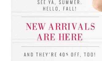See Ya, Summer. Hello, Fall! | New Arrivals Are Here | And They're 40% Off, Too!
