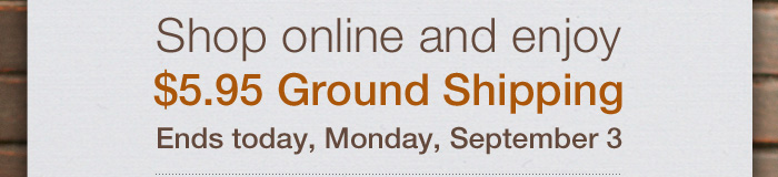 Shop online and enjoy $5.95 Ground Shipping. Ends today, Monday, September 3.