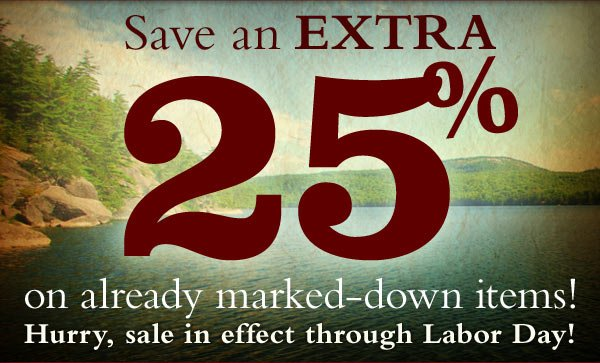 Save an Extra 25% on already marked-down items! Hurry, Sale in effect through Labor Day!