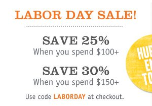 LABOR DAY SALE! SAVE 25% When you spend $100+,  SAVE 30% When you spend $150+ Use code LABORDAY at checkout.