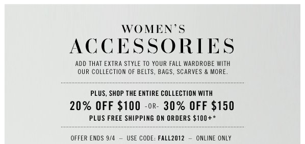 WOMEN'S ACCESSORIRES Add that extra style to your fall wardrobe with our collection of belts, bags, scarves & more. plus, shop the entire collection with 20% OFF $100 OR 30% OFF $150 plus Free shipping on orders $100+*. Offer Ends 9/4 Use Code: FALL2012 Online only