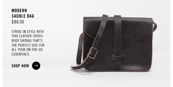 MODERN SADDLE BAG $88.00  Stride in style with this leather cross- body daybag that's the perfect size for all your on-the-go essentials. SHOP NOW