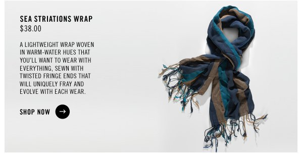 SEA STRIATIONS WRAP $38.00 A lightweight wrap woven in warm-water hues that you'll want to wear with everything, sewn with twisted fringe ends that will uniquely fray and evolve with each wear. SHOP NOW
