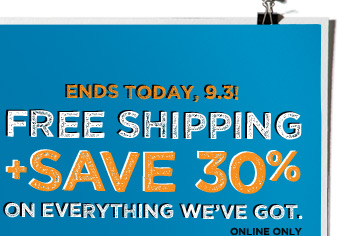 Ends Today, 9.3! | Free Shipping + Save 30% | On Everything We've Got. | Online Only