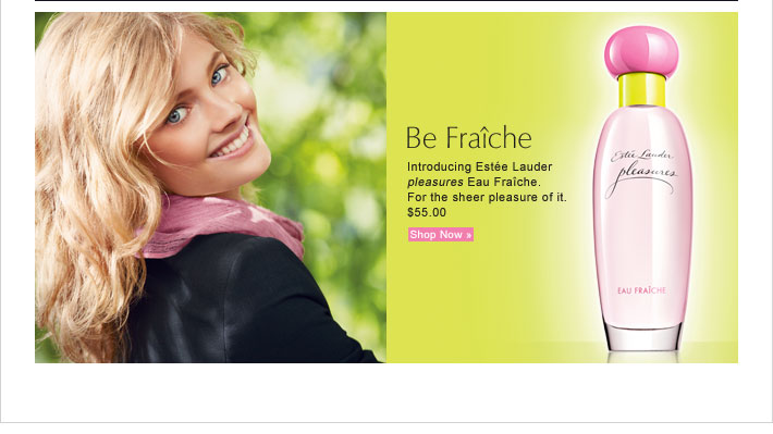 Be Fraîche Introducing Estée Lauder  pleasures Eau Fraîche.  For the sheer pleasure of it. $55.00 Shop Now